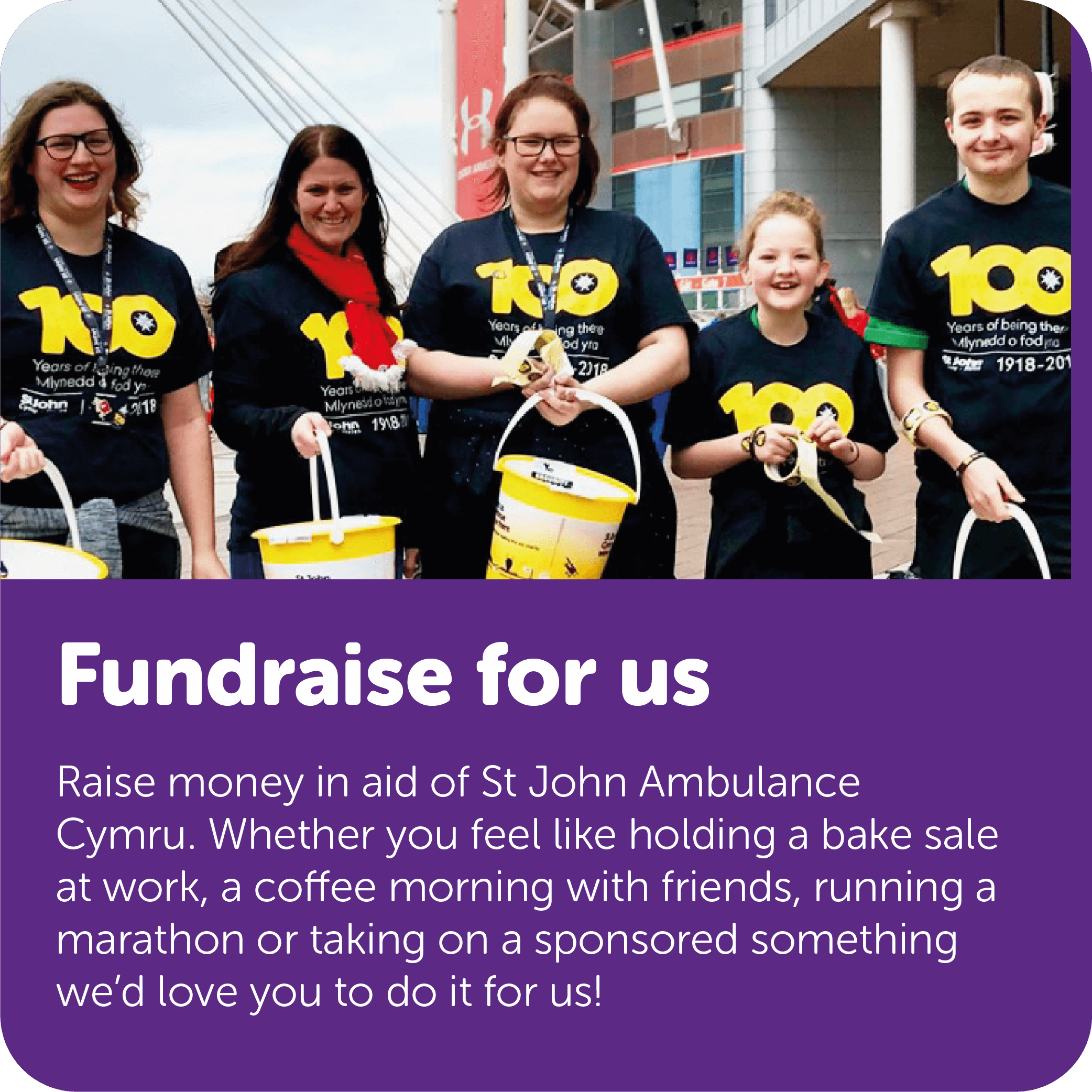 Raise money in aid of St John Ambulance Cymru. Whether you feel like holding a bake sale at work, a coffee morning with friends, running a marathon or taking on a sponsored something we'd love you to do it for us!